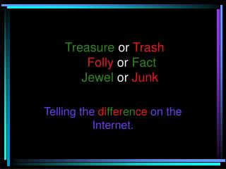 Treasure  or  Trash Folly  or  Fact Jewel  or  Junk