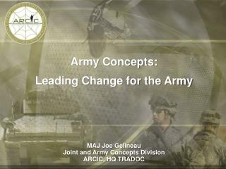 Army Concepts: Leading Change for the Army MAJ Joe Gelineau Joint and Army Concepts Division ARCIC, HQ TRADOC