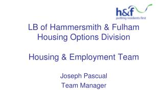 LB of Hammersmith & Fulham Housing Options Division Housing & Employment Team Joseph Pascual Team Manager
