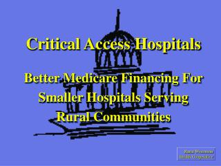 Critical Access Hospitals  Better Medicare Financing For  Smaller Hospitals Serving  Rural Communities