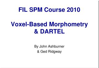 FIL SPM Course 2010 Voxel-Based Morphometry & DARTEL