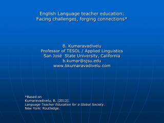 English Language teacher education:  Facing challenges, forging connections* B. Kumaravadivelu