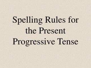 Spelling Rules for the Present Progressive Tense