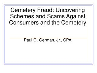 Cemetery Fraud: Uncovering Schemes and Scams Against Consumers and the Cemetery Paul G. German, Jr., CPA