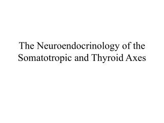 The Neuroendocrinology of the  Somatotropic and Thyroid Axes