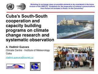A. Vladimir Guevara Climate Centre - Institute of Meteorology Cuba vladimir.guevara@insmet.cu