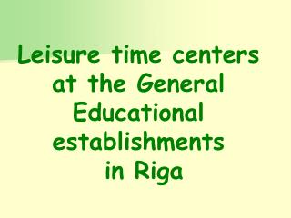 Leisure time centers at the General Educational establishments   in Riga