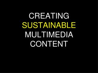 CREATING  SUSTAINABLE  MULTIMEDIA CONTENT