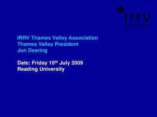 IRRV Thames Valley Association  Thames Valley President Jon Dearing  Date: Friday 10 th  July 2009