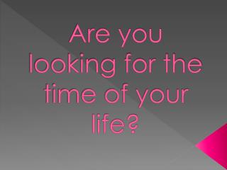 Are you looking for the time of your life?