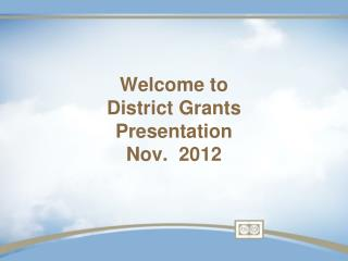 Welcome to   District Grants Presentation Nov.  2012