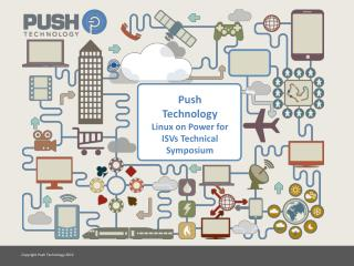 Push Technology Linux on Power for ISVs Technical Symposium