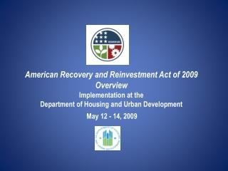 American Recovery and Reinvestment Act of 2009 Overview Implementation at the Department of Housing and Urban Developmen