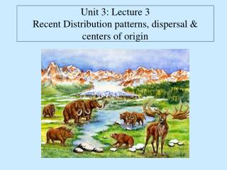 Unit 3: Lecture 3 Recent Distribution patterns, dispersal & centers of origin