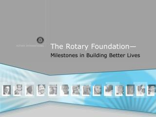 The Rotary Foundation—  Milestones in Building Better Lives