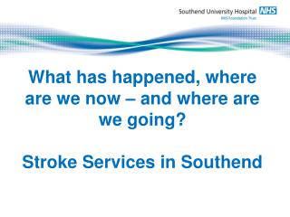 What has happened, where are we now – and where are we going? Stroke Services in Southend