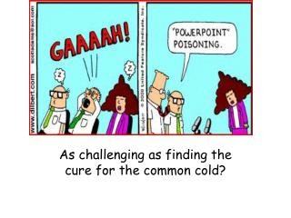 As challenging as finding the cure for the common cold?