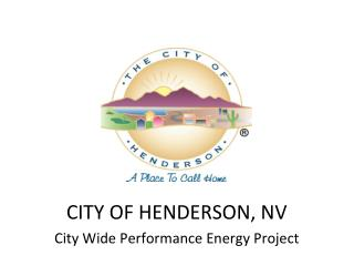 CITY OF HENDERSON, NV City Wide  P erformance  Energy  P roject