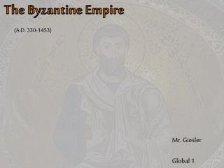 The Byzantine  Empire          (A.D. 330-1453)
