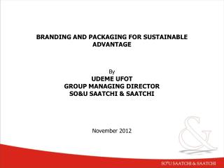 BRANDING AND PACKAGING FOR SUSTAINABLE ADVANTAGE By  UDEME UFOT GROUP MANAGING DIRECTOR