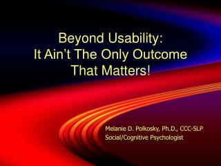 Beyond Usability: It Ain't The Only Outcome  That Matters!