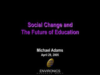Social Change and  The Future of Education Michael Adams April 29, 2005