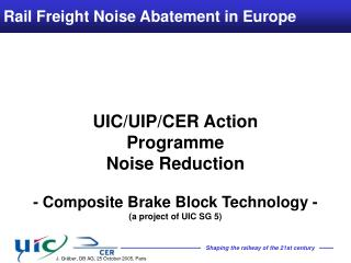UIC/UIP/CER Action  Programme  Noise Reduction  - Composite Brake Block Technology -