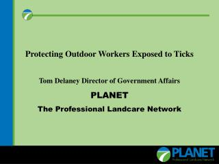Protecting Outdoor Workers Exposed to Ticks Tom Delaney Director of Government Affairs PLANET