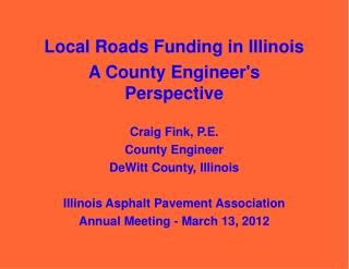 Local Roads Funding in Illinois A County Engineer's Perspective Craig Fink, P.E. County Engineer