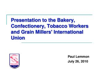 Presentation to the Bakery, Confectionery, Tobacco Workers and Grain Millers' International Union