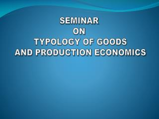 SEMINAR  ON  TYPOLOGY OF GOODS AND PRODUCTION ECONOMICS