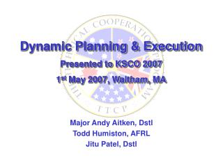 Dynamic Planning & Execution Presented to KSCO 2007 1 st  May 2007, Waltham, MA