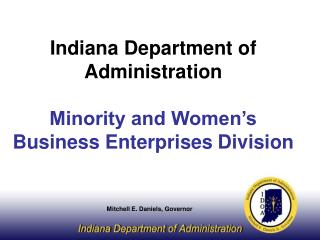 Indiana Department of Administration Minority and Women's Business Enterprises Division Mitchell E. Daniels, Governor