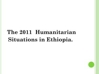The 2011  Humanitarian  Situations in Ethiopia.