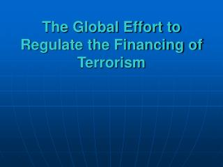 The Global Effort to Regulate the Financing of Terrorism