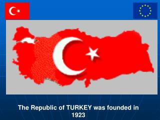 The Republic of TURKEY was founded in  1923