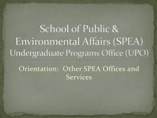 School of Public & Environmental Affairs (SPEA)  Undergraduate Programs Office (UPO)