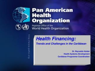 Health Financing: Trends and Challenges in the Caribbean Dr. Reynaldo Holder