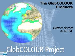 The GlobCOLOUR  Products Gilbert Barrot ACRI-ST