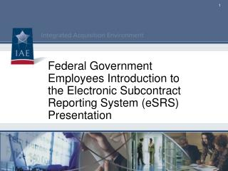 Federal Government Employees Introduction to the Electronic Subcontract Reporting System (eSRS) Presentation