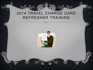 2014 Travel Charge Card Refresher Training
