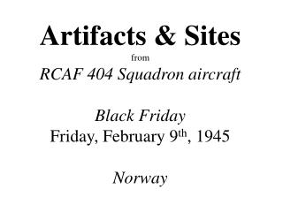 Artifacts & Sites from RCAF 404 Squadron aircraft Black Friday Friday, February 9 th , 1945 Norway