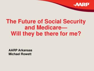 The Future of Social Security and Medicare— Will they be there for me?
