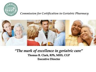 """The mark of excellence in geriatric care"" Thomas R. Clark, RPh, MHS, CGP Executive Director"