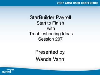 StarBuilder Payroll Start to Finish  with  Troubleshooting Ideas Session 207