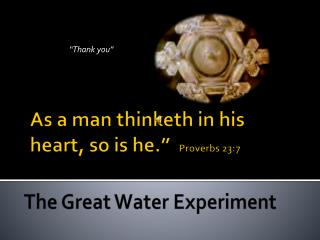 "As a man thinketh in his  heart, so is he.""   Proverbs 23:7"