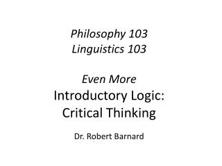 Philosophy 103 Linguistics 103 Even More Introductory Logic:  Critical Thinking