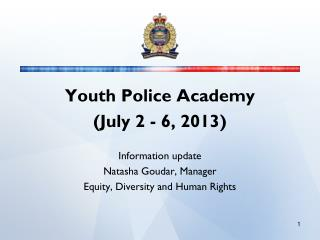 Youth Police Academy  (July 2 - 6, 2013) Information update Natasha Goudar, Manager