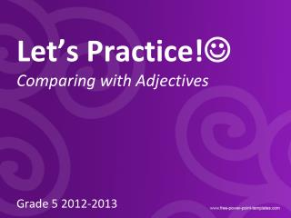 Let's Practice!  Comparing with Adjectives Grade 5 2012-2013