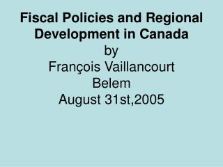 Fiscal Policies and Regional Development in Canada  by François Vaillancourt Belem August 31st,2005